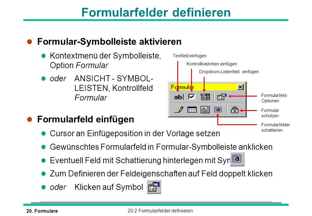 20. Formulare20.2 Formularfelder definieren l Formular-Symbolleiste aktivieren l Kontextmenü der Symbolleiste, Option Formular l oderANSICHT - SYMBOL-