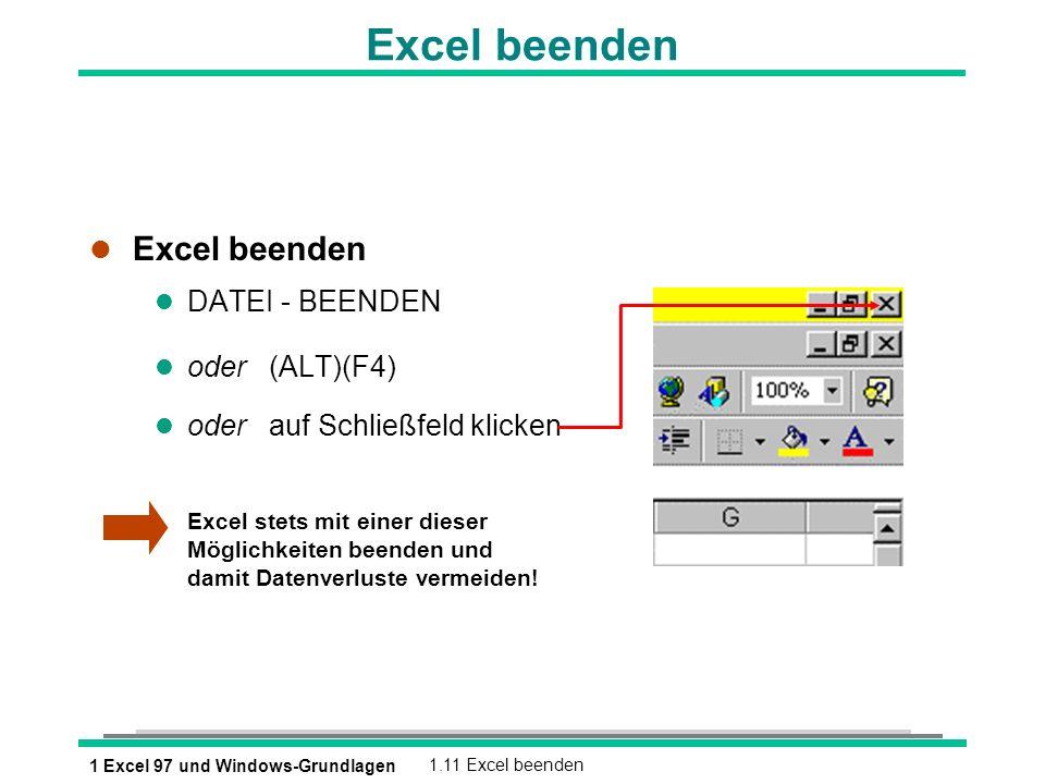 1 Excel 97 und Windows-Grundlagen1.11 Excel beenden Excel beenden l Excel beenden l DATEI - BEENDEN oder (ALT)(F4) l oder auf Schließfeld klicken Exce