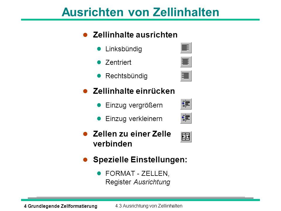 4 Grundlegende Zellformatierung4.3 Ausrichtung von Zellinhalten Ausrichten von Zellinhalten l Zellinhalte ausrichten l Linksbündig l Zentriert l Recht