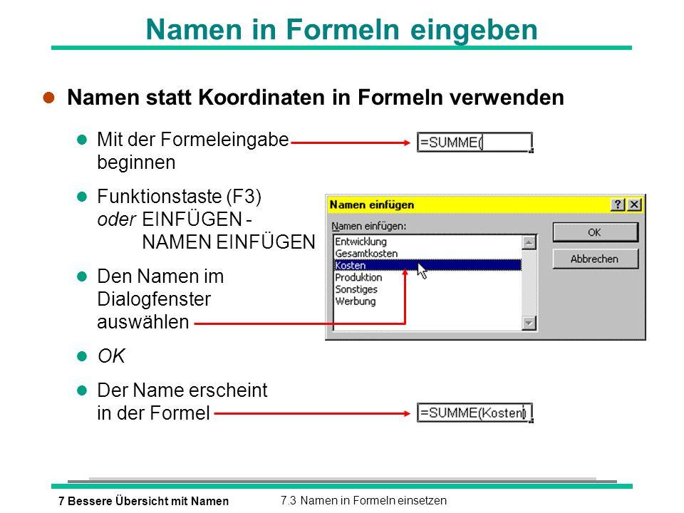 7 Bessere Übersicht mit Namen7.3 Namen in Formeln einsetzen Namen in Formeln eingeben l Namen statt Koordinaten in Formeln verwenden l Mit der Formeleingabe beginnen Funktionstaste (F3) oderEINFÜGEN - NAMEN EINFÜGEN l Den Namen im Dialogfenster auswählen l OK l Der Name erscheint in der Formel
