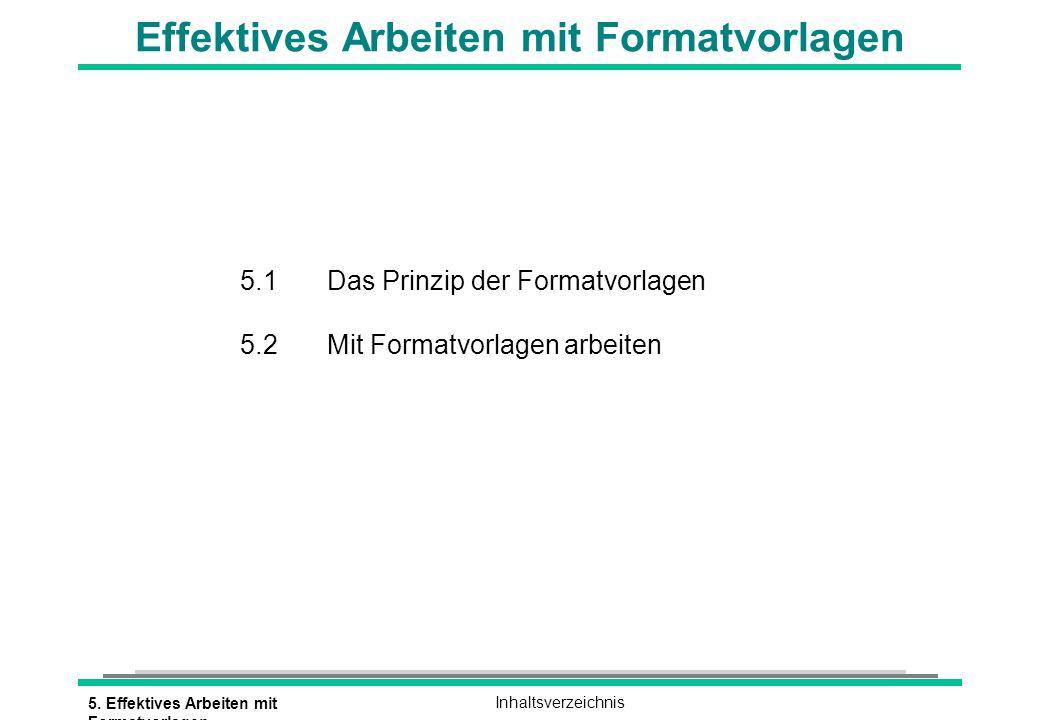 5. Effektives Arbeiten mit Formatvorlagen Inhaltsverzeichnis Effektives Arbeiten mit Formatvorlagen 5.1 Das Prinzip der Formatvorlagen 5.2 Mit Formatv