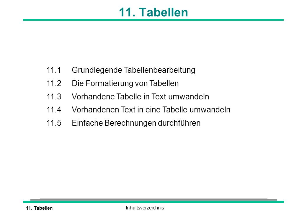 11. TabellenInhaltsverzeichnis 11. Tabellen 11.1 Grundlegende Tabellenbearbeitung 11.2 Die Formatierung von Tabellen 11.3 Vorhandene Tabelle in Text u