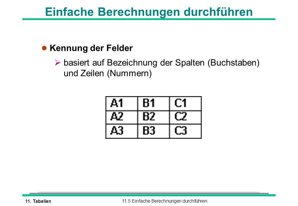 11. Tabellen11.5 Einfache Berechnungen durchführen Einfache Berechnungen durchführen l Kennung der Felder basiert auf Bezeichnung der Spalten (Buchsta