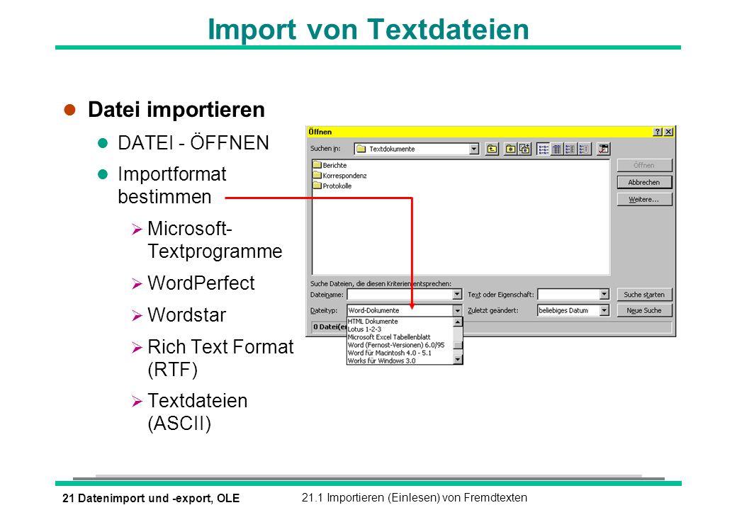 21 Datenimport und -export, OLE21.1 Importieren (Einlesen) von Fremdtexten Import von Textdateien l Datei importieren l DATEI - ÖFFNEN l Importformat bestimmen Microsoft- Textprogramme WordPerfect Wordstar Rich Text Format (RTF) Textdateien (ASCII)