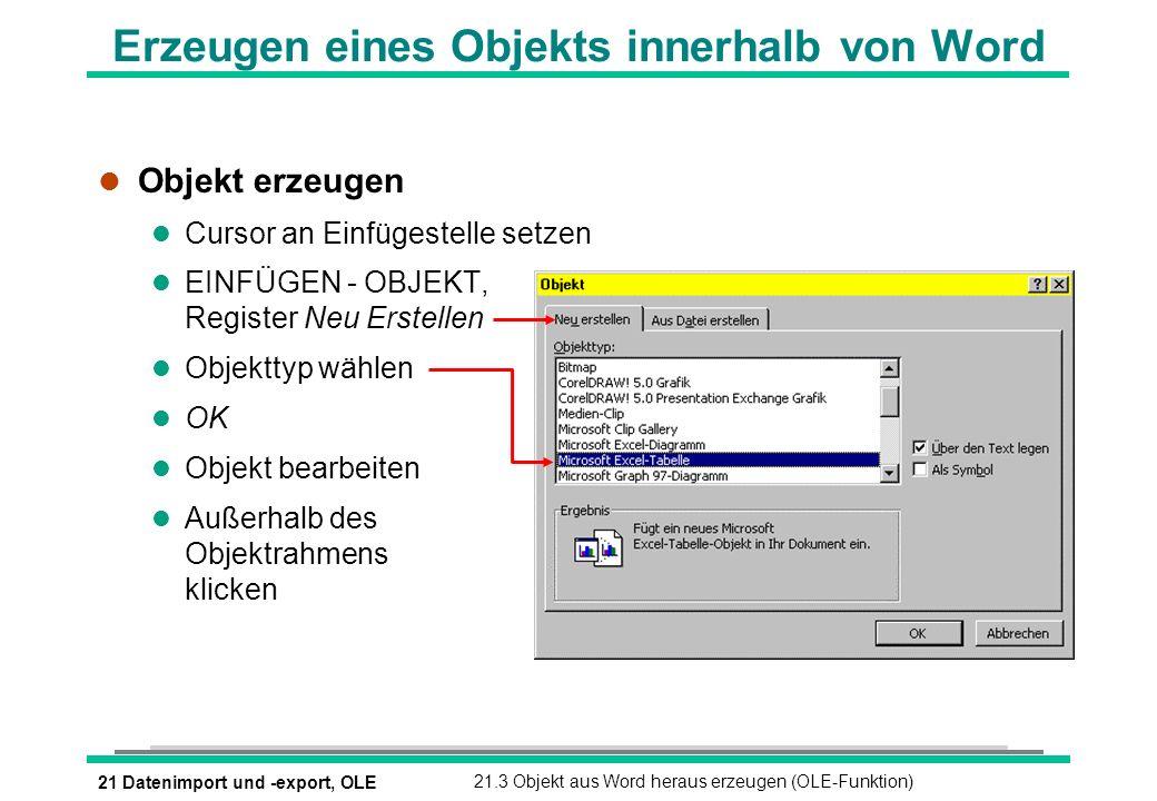 21 Datenimport und -export, OLE21.3 Objekt aus Word heraus erzeugen (OLE-Funktion) Erzeugen eines Objekts innerhalb von Word l Objekt erzeugen l Cursor an Einfügestelle setzen l EINFÜGEN - OBJEKT, Register Neu Erstellen l Objekttyp wählen l OK l Objekt bearbeiten l Außerhalb des Objektrahmens klicken