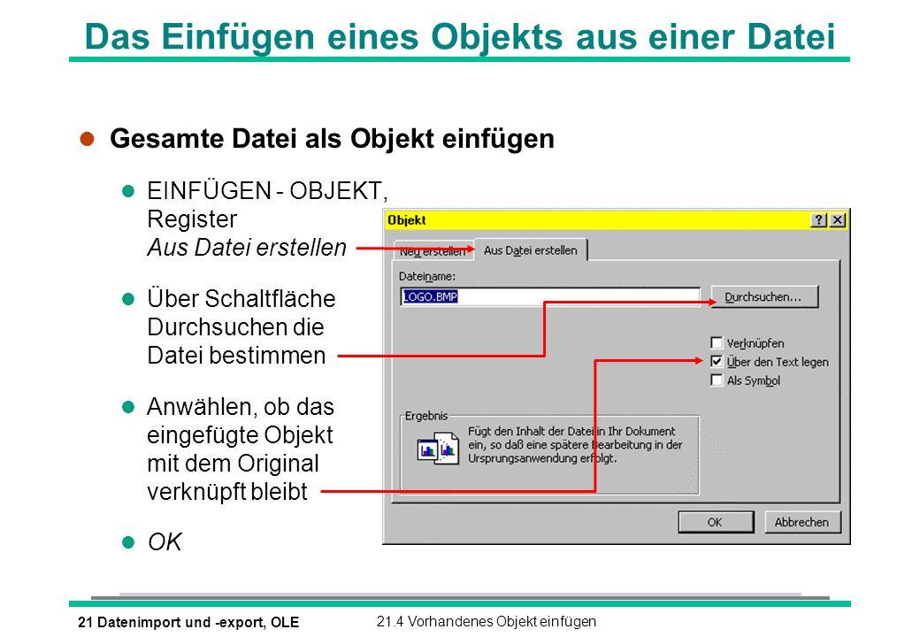 21 Datenimport und -export, OLE21.4 Vorhandenes Objekt einfügen Das Einfügen eines Objekts aus einer Datei l Gesamte Datei als Objekt einfügen l EINFÜGEN - OBJEKT, Register Aus Datei erstellen l Über Schaltfläche Durchsuchen die Datei bestimmen l Anwählen, ob das eingefügte Objekt mit dem Original verknüpft bleibt l OK
