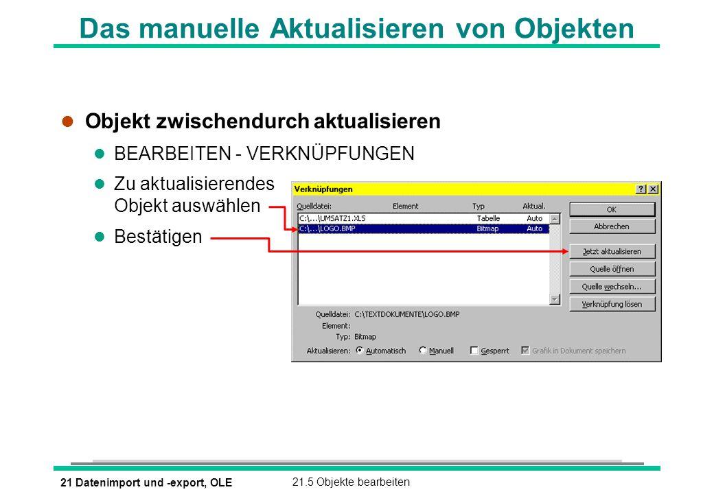 21 Datenimport und -export, OLE21.5 Objekte bearbeiten Das manuelle Aktualisieren von Objekten l Objekt zwischendurch aktualisieren l BEARBEITEN - VERKNÜPFUNGEN l Zu aktualisierendes Objekt auswählen l Bestätigen