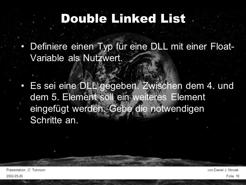 Präsentation C Tutorium von Daniel J. Nowak 2002-05-26 Folie 10 Double Linked List Definiere einen Typ für eine DLL mit einer Float- Variable als Nutz