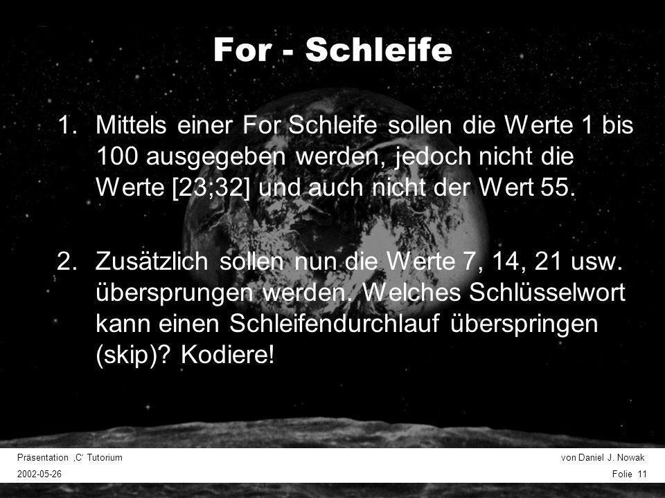 Präsentation C Tutorium von Daniel J. Nowak 2002-05-26 Folie 11 For - Schleife 1.Mittels einer For Schleife sollen die Werte 1 bis 100 ausgegeben werd