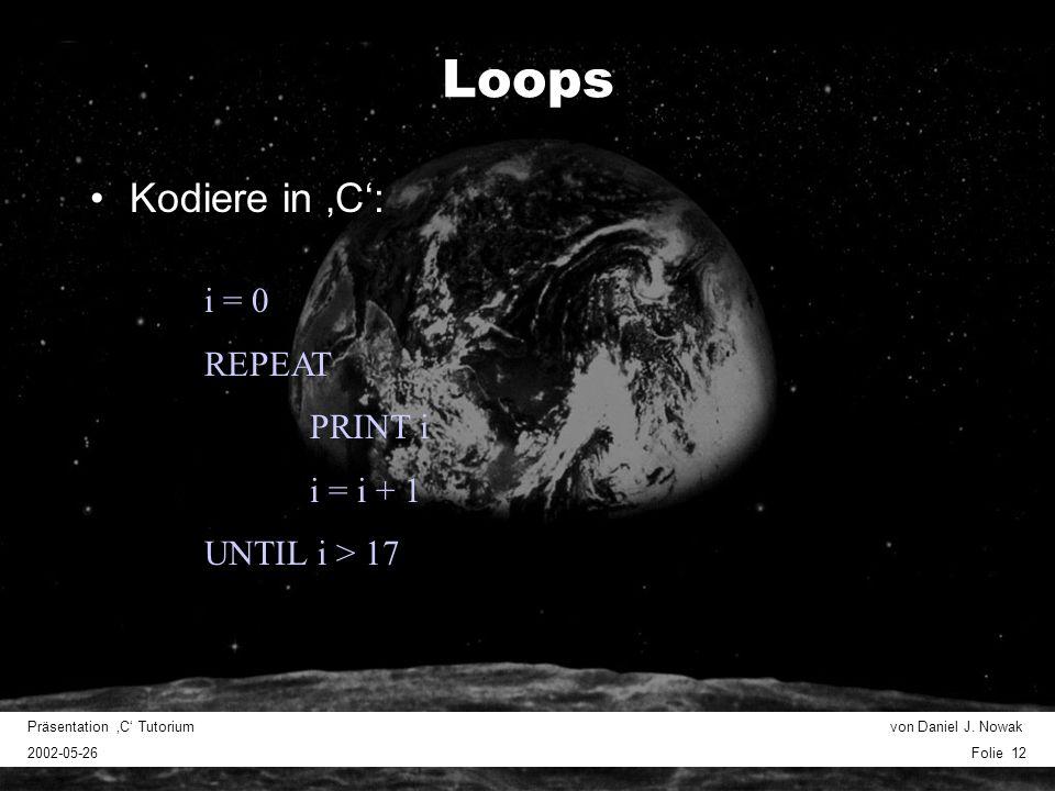 Präsentation C Tutorium von Daniel J. Nowak 2002-05-26 Folie 12 Loops Kodiere in C: i = 0 REPEAT PRINT i i = i + 1 UNTIL i > 17