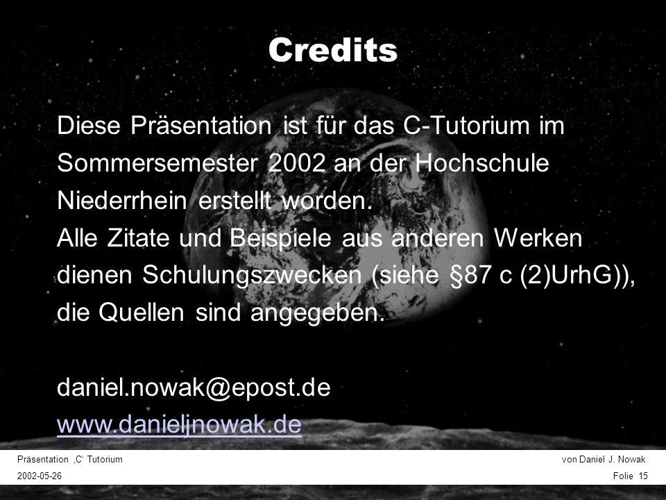Präsentation C Tutorium von Daniel J. Nowak 2002-05-26 Folie 15 Credits Diese Präsentation ist für das C-Tutorium im Sommersemester 2002 an der Hochsc