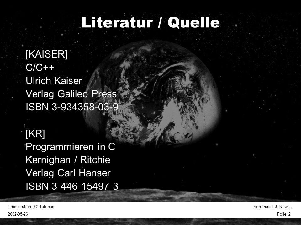 Präsentation C Tutorium von Daniel J. Nowak 2002-05-26 Folie 2 Literatur / Quelle [KAISER] C/C++ Ulrich Kaiser Verlag Galileo Press ISBN 3-934358-03-9