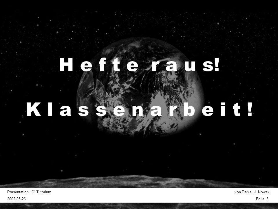 Präsentation C Tutorium von Daniel J. Nowak 2002-05-26 Folie 3 H e f t e r a u s! K l a s s e n a r b e i t !