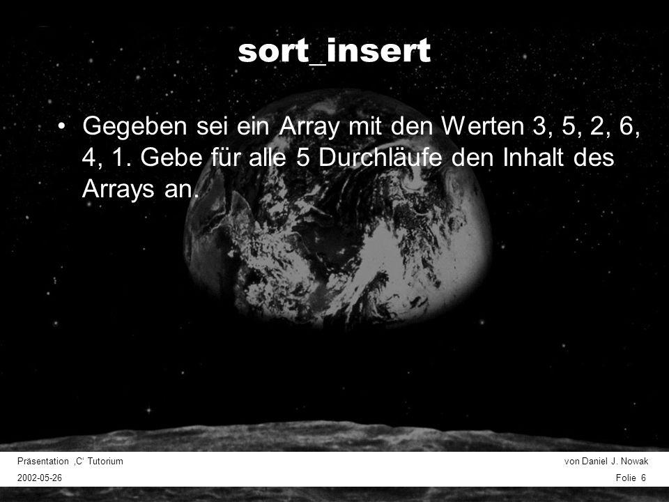 Präsentation C Tutorium von Daniel J. Nowak 2002-05-26 Folie 6 sort_insert Gegeben sei ein Array mit den Werten 3, 5, 2, 6, 4, 1. Gebe für alle 5 Durc