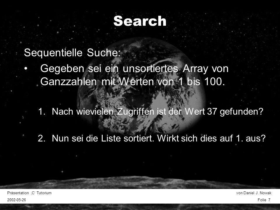 Präsentation C Tutorium von Daniel J. Nowak 2002-05-26 Folie 7 Search Sequentielle Suche: Gegeben sei ein unsortiertes Array von Ganzzahlen mit Werten