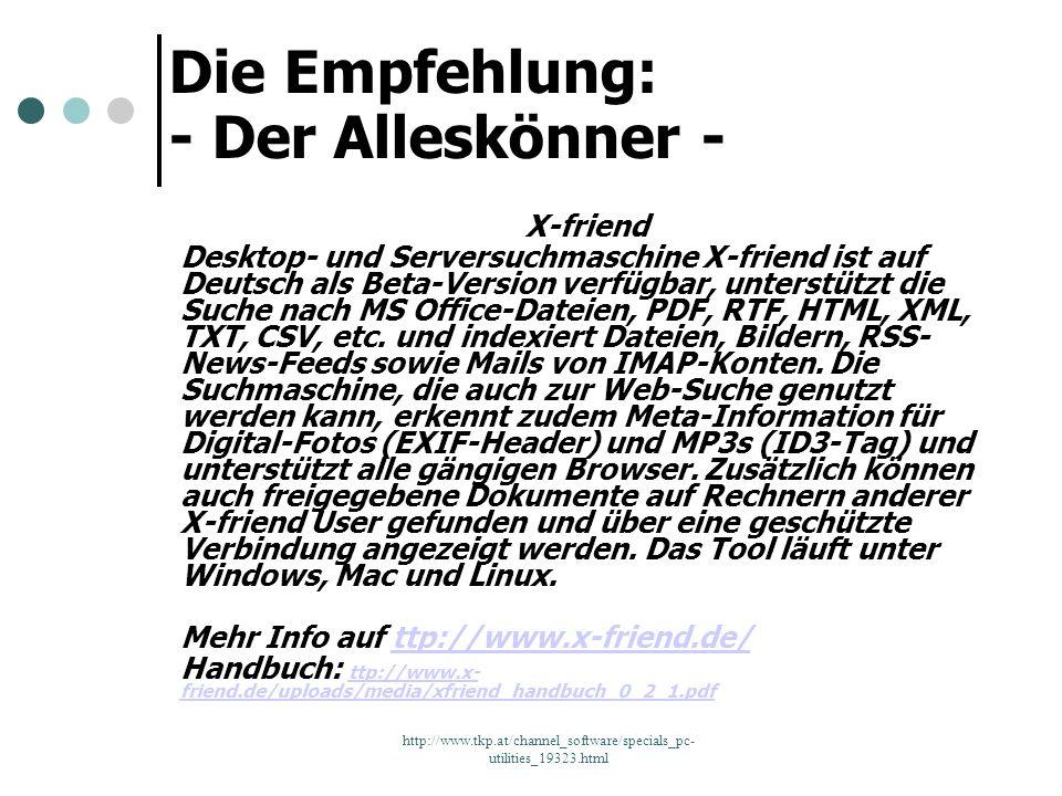 http://www.tkp.at/channel_software/specials_pc- utilities_19323.html Die Empfehlung: - Der Alleskönner - X-friend Desktop- und Serversuchmaschine X-fr