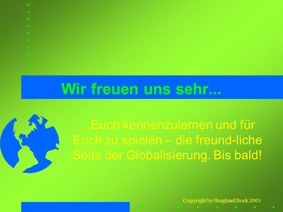 Copyright by Burghard Bock 2003 Wir freuen uns sehr......Euch kennenzulernen und für Euch zu spielen – die freund-liche Seite der Globalisierung. Bis