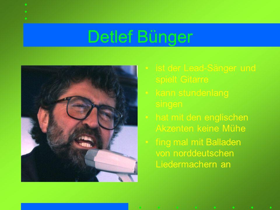 Detlef Bünger ist der Lead-Sänger und spielt Gitarre kann stundenlang singen hat mit den englischen Akzenten keine Mühe fing mal mit Balladen von nord