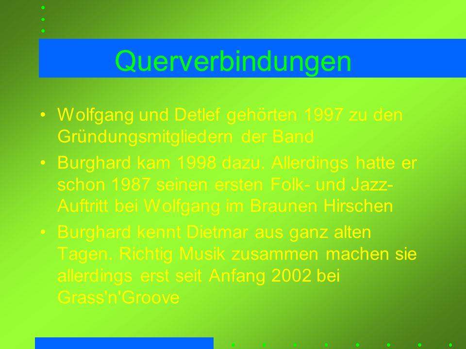 Querverbindungen Wolfgang und Detlef gehörten 1997 zu den Gründungsmitgliedern der Band Burghard kam 1998 dazu. Allerdings hatte er schon 1987 seinen