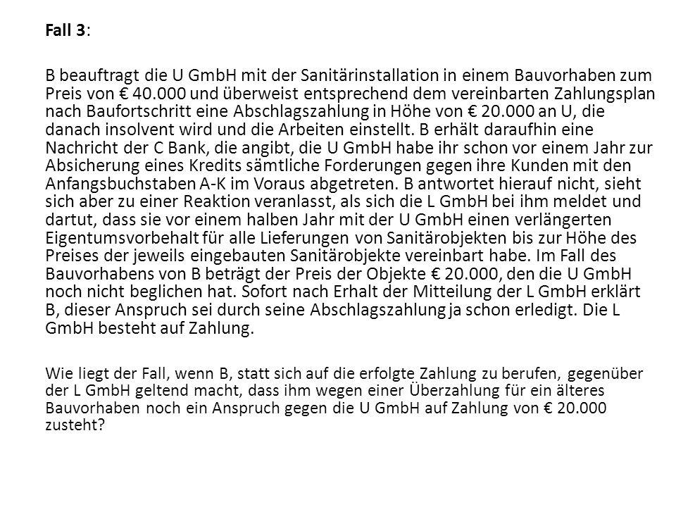 Fall 3: B beauftragt die U GmbH mit der Sanitärinstallation in einem Bauvorhaben zum Preis von 40.000 und überweist entsprechend dem vereinbarten Zahlungsplan nach Baufortschritt eine Abschlagszahlung in Höhe von 20.000 an U, die danach insolvent wird und die Arbeiten einstellt.
