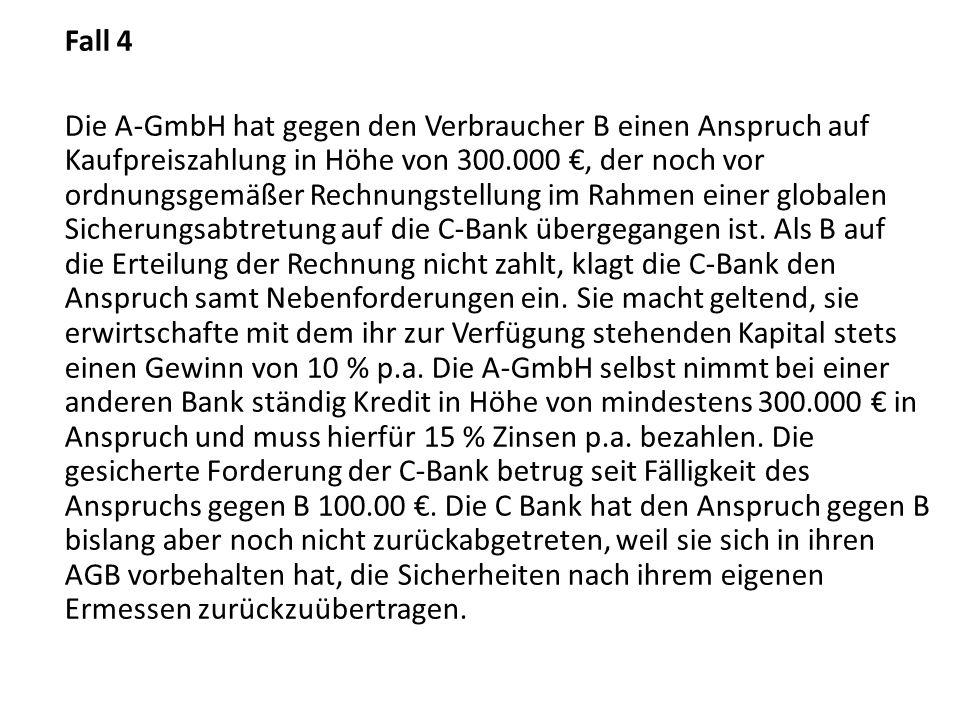 Fall 4 Die A-GmbH hat gegen den Verbraucher B einen Anspruch auf Kaufpreiszahlung in Höhe von 300.000, der noch vor ordnungsgemäßer Rechnungstellung im Rahmen einer globalen Sicherungsabtretung auf die C-Bank übergegangen ist.