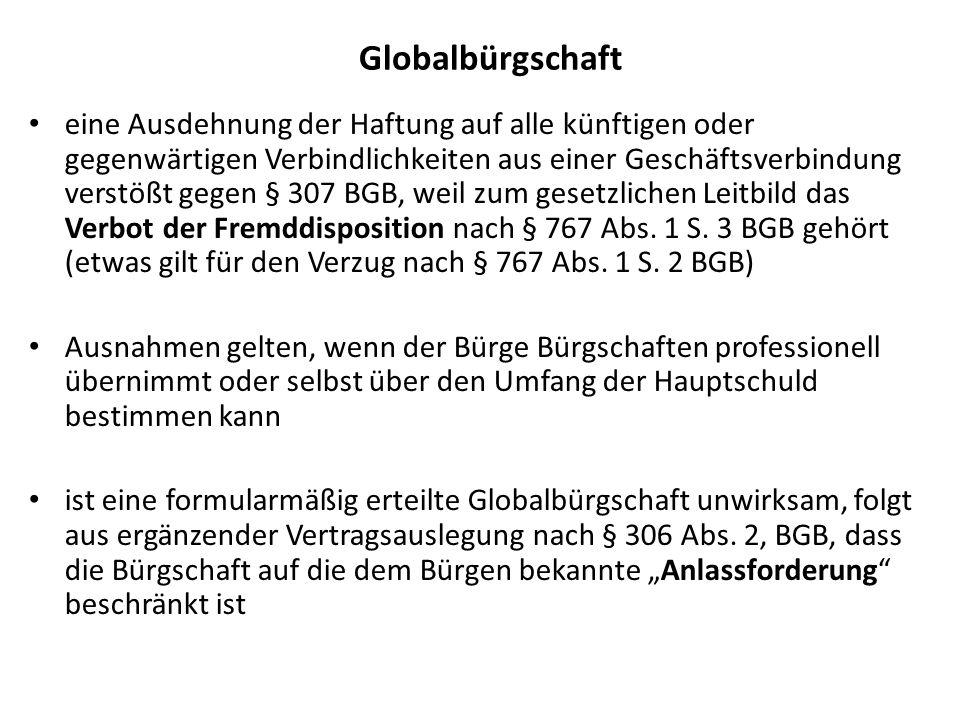Globalbürgschaft eine Ausdehnung der Haftung auf alle künftigen oder gegenwärtigen Verbindlichkeiten aus einer Geschäftsverbindung verstößt gegen § 307 BGB, weil zum gesetzlichen Leitbild das Verbot der Fremddisposition nach § 767 Abs.