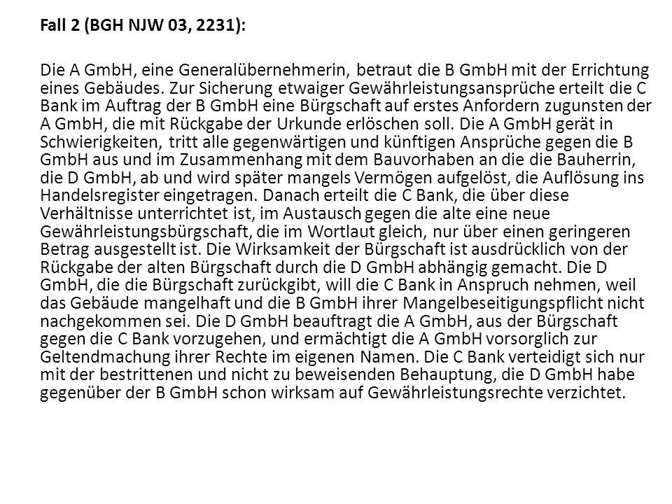 Fall 2 (BGH NJW 03, 2231): Die A GmbH, eine Generalübernehmerin, betraut die B GmbH mit der Errichtung eines Gebäudes. Zur Sicherung etwaiger Gewährle
