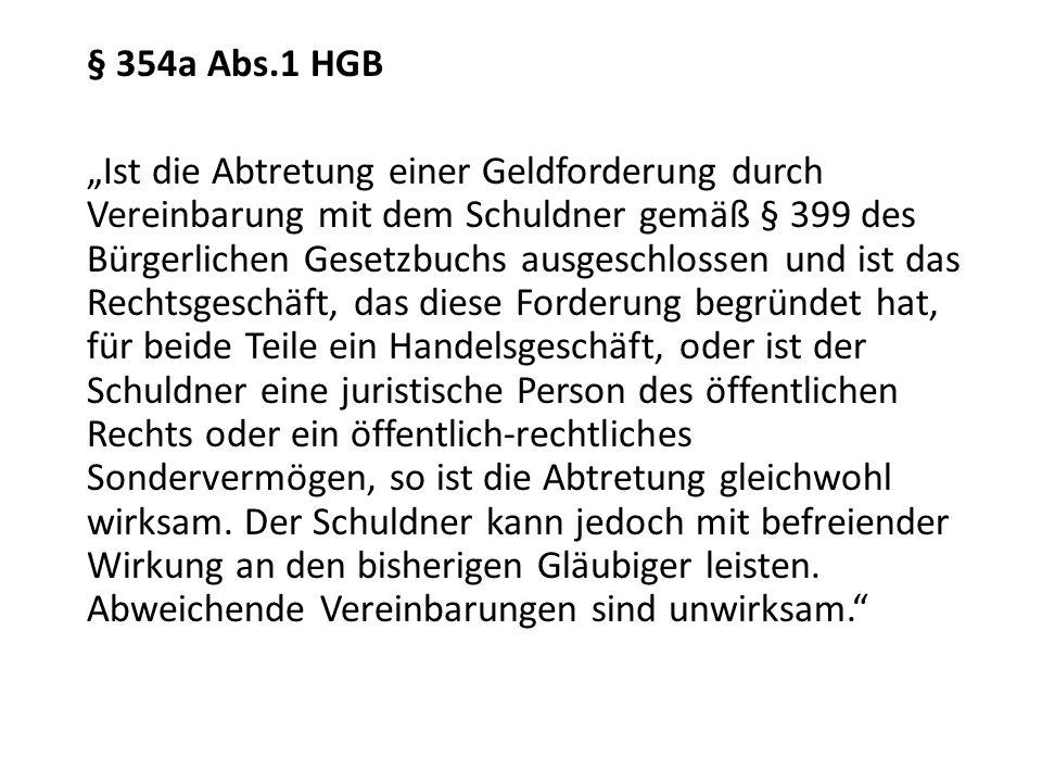 § 354a Abs.1 HGB Ist die Abtretung einer Geldforderung durch Vereinbarung mit dem Schuldner gemäß § 399 des Bürgerlichen Gesetzbuchs ausgeschlossen un