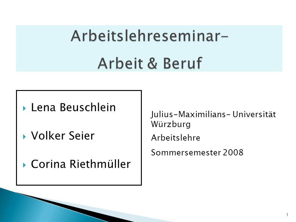 Lena Beuschlein Volker Seier Corina Riethmüller Julius-Maximilians- Universität Würzburg Arbeitslehre Sommersemester 2008 1