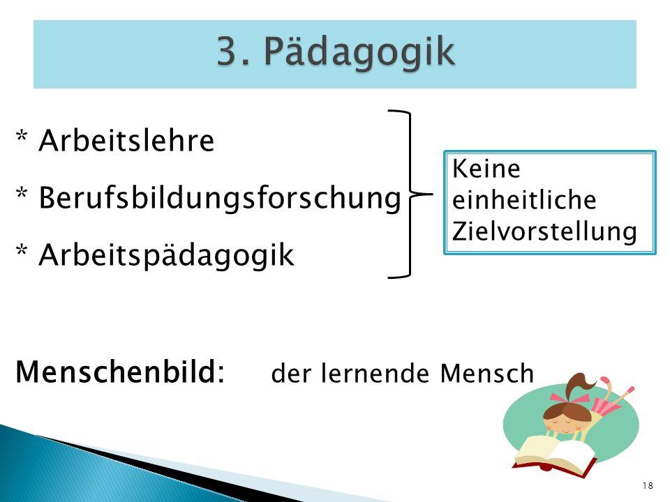* Arbeitslehre * Berufsbildungsforschung * Arbeitspädagogik Menschenbild: der lernende Mensch 3. Pädagogik 18 Keine einheitliche Zielvorstellung