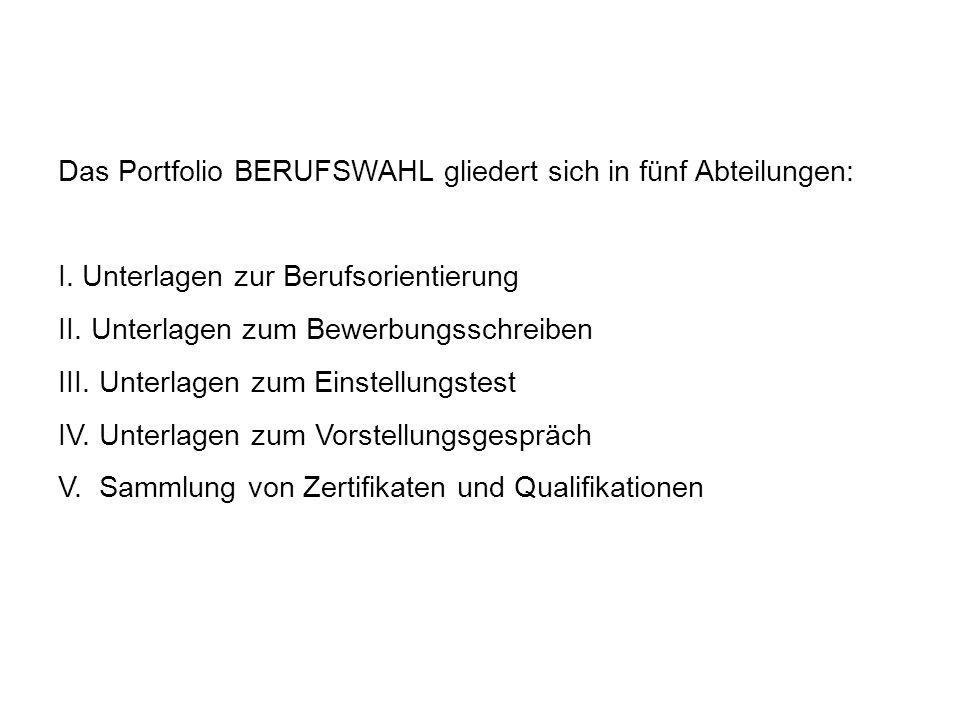 Das Portfolio BERUFSWAHL gliedert sich in fünf Abteilungen: I. Unterlagen zur Berufsorientierung II. Unterlagen zum Bewerbungsschreiben III. Unterlage