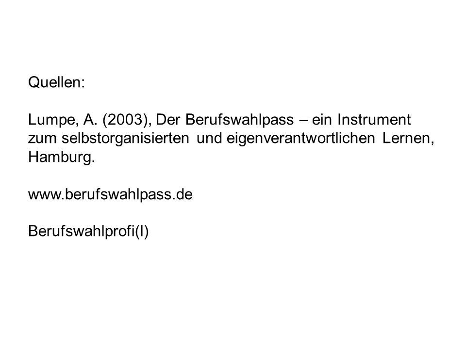 Quellen: Lumpe, A. (2003), Der Berufswahlpass – ein Instrument zum selbstorganisierten und eigenverantwortlichen Lernen, Hamburg. www.berufswahlpass.d
