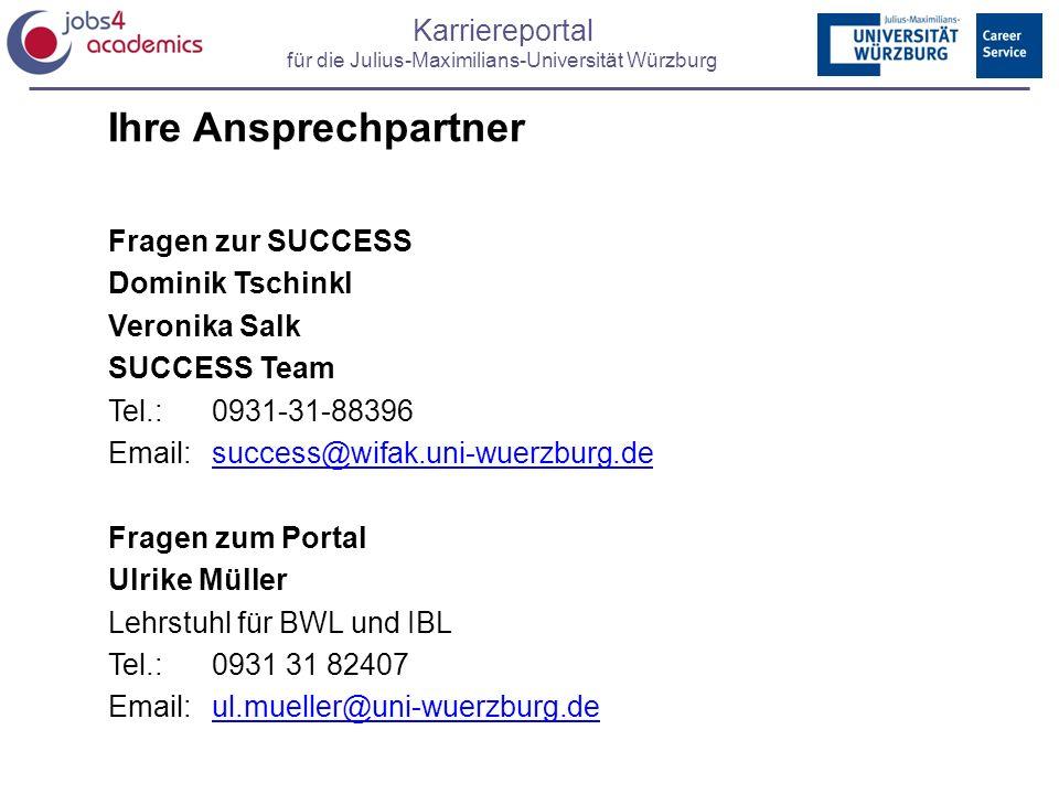 Karriereportal für die Julius-Maximilians-Universität Würzburg Ihre Ansprechpartner Fragen zur SUCCESS Dominik Tschinkl Veronika Salk SUCCESS Team Tel.: 0931-31-88396 Email:success@wifak.uni-wuerzburg.desuccess@wifak.uni-wuerzburg.de Fragen zum Portal Ulrike Müller Lehrstuhl für BWL und IBL Tel.:0931 31 82407 Email:ul.mueller@uni-wuerzburg.deul.mueller@uni-wuerzburg.de
