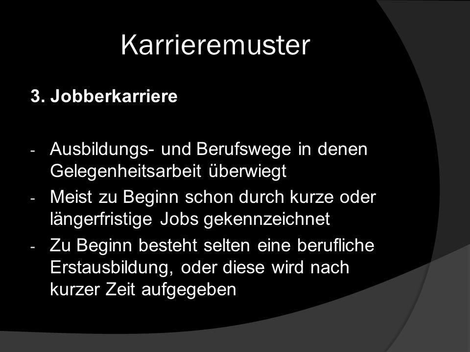 Karrieremuster 3. Jobberkarriere - Ausbildungs- und Berufswege in denen Gelegenheitsarbeit überwiegt - Meist zu Beginn schon durch kurze oder längerfr