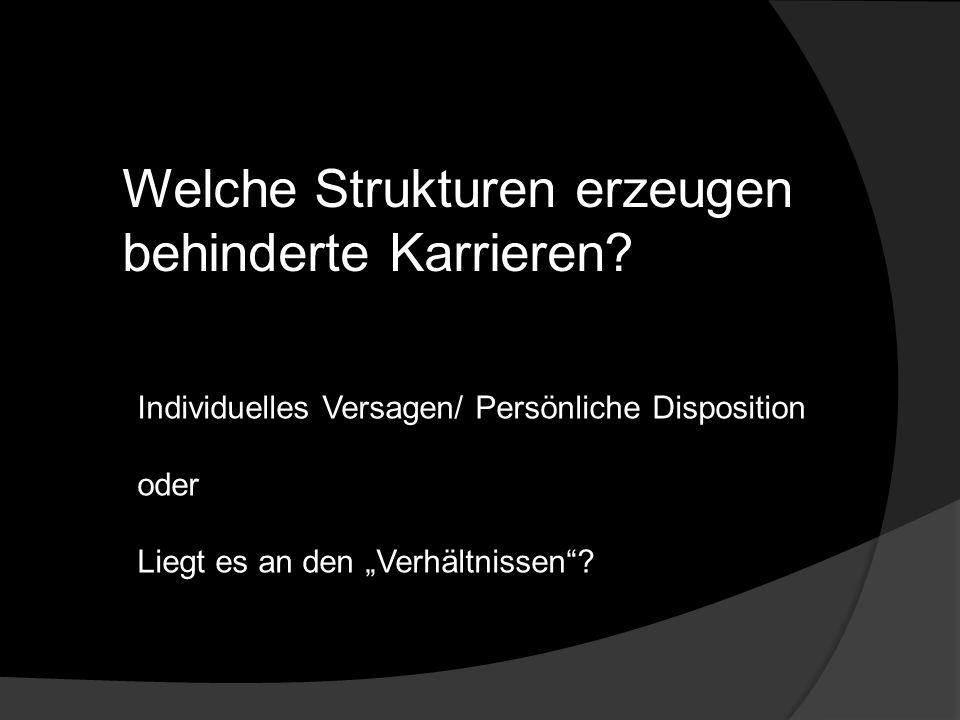 Welche Strukturen erzeugen behinderte Karrieren? Individuelles Versagen/ Persönliche Disposition oder Liegt es an den Verhältnissen?