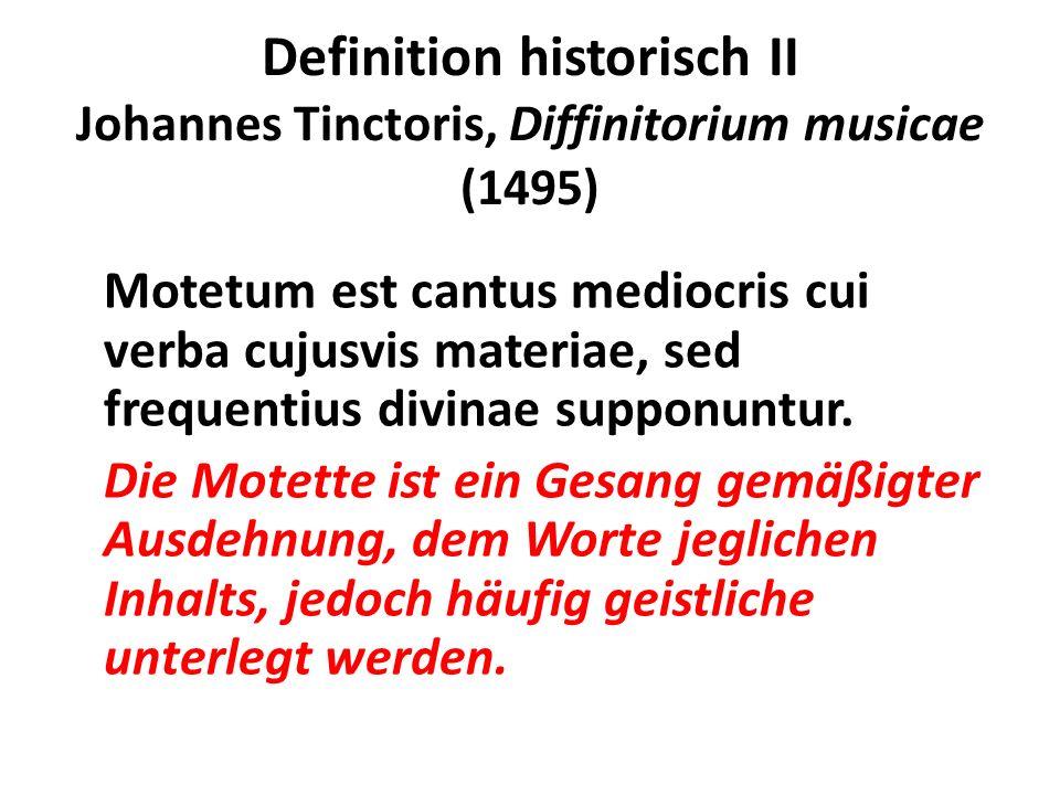 Definition historisch II Johannes Tinctoris, Diffinitorium musicae (1495) Motetum est cantus mediocris cui verba cujusvis materiae, sed frequentius di