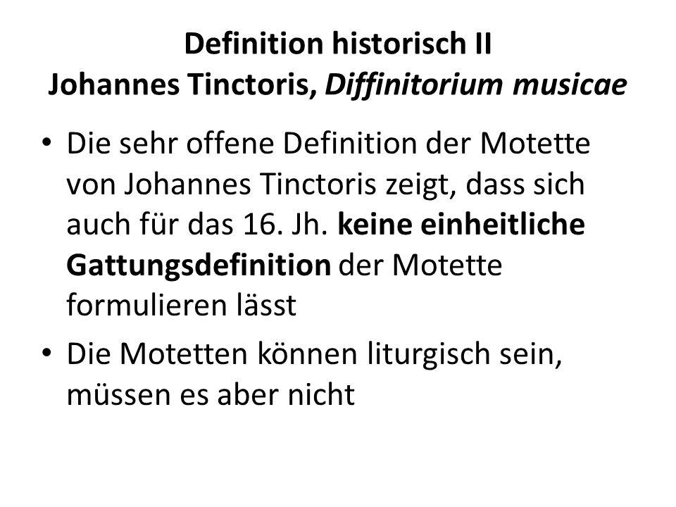 Definition historisch II Johannes Tinctoris, Diffinitorium musicae Die sehr offene Definition der Motette von Johannes Tinctoris zeigt, dass sich auch für das 16.