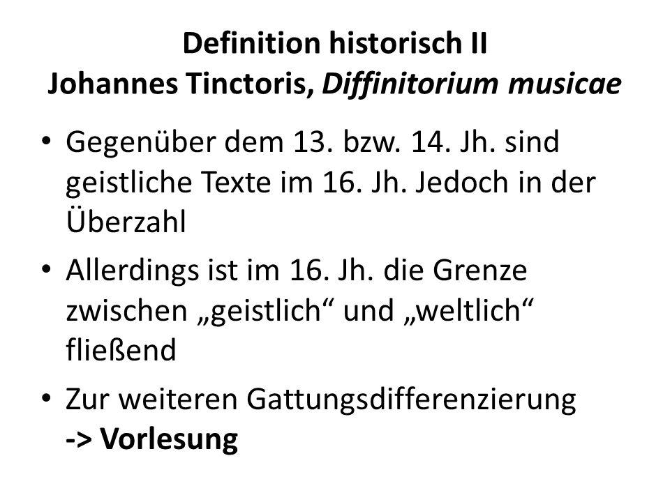 Definition historisch II Johannes Tinctoris, Diffinitorium musicae Gegenüber dem 13. bzw. 14. Jh. sind geistliche Texte im 16. Jh. Jedoch in der Überz