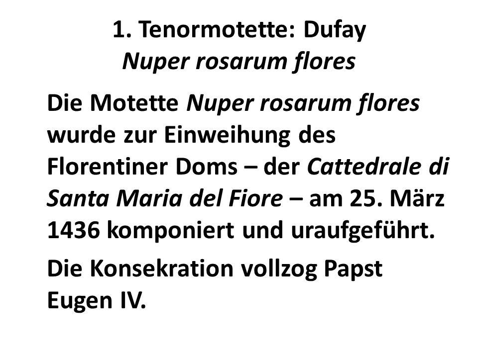 1. Tenormotette: Dufay Nuper rosarum flores Die Motette Nuper rosarum flores wurde zur Einweihung des Florentiner Doms – der Cattedrale di Santa Maria