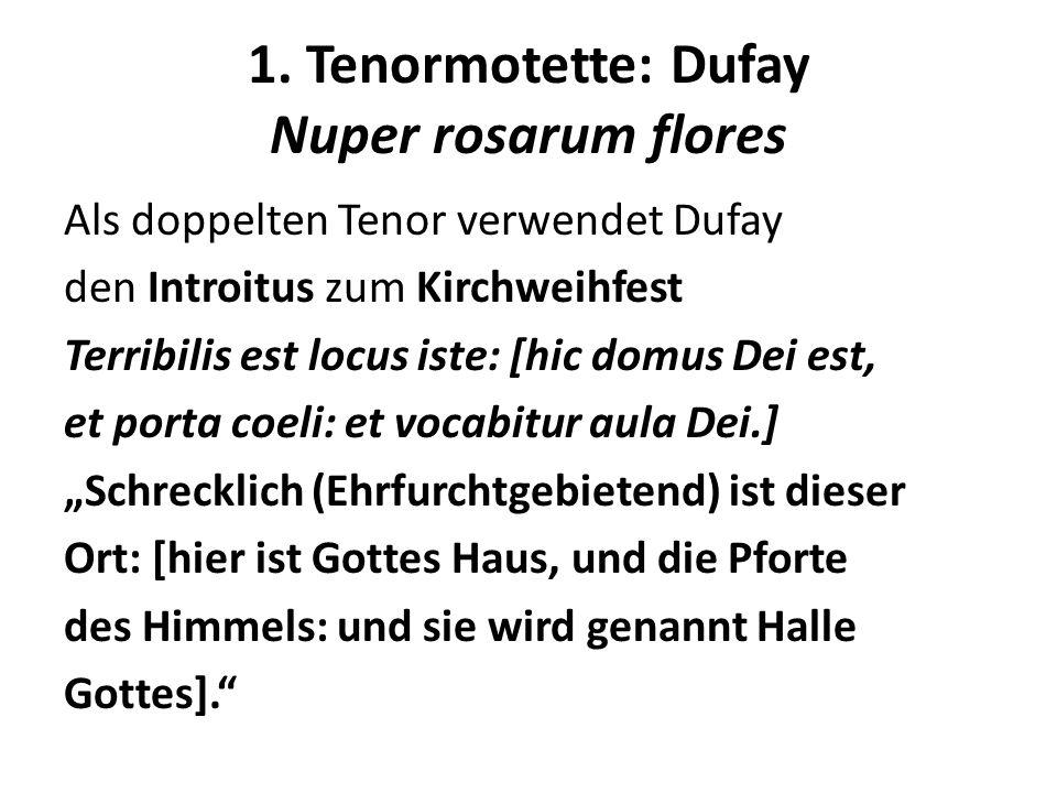 1. Tenormotette: Dufay Nuper rosarum flores Als doppelten Tenor verwendet Dufay den Introitus zum Kirchweihfest Terribilis est locus iste: [hic domus