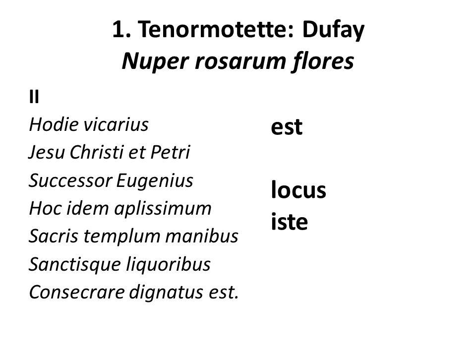 1. Tenormotette: Dufay Nuper rosarum flores II Hodie vicarius Jesu Christi et Petri Successor Eugenius Hoc idem aplissimum Sacris templum manibus Sanc