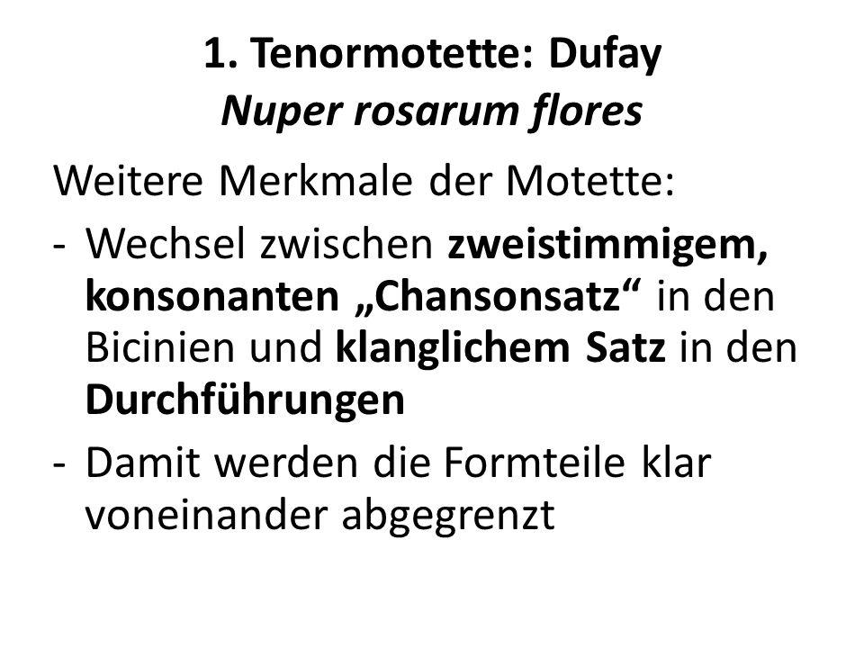 1. Tenormotette: Dufay Nuper rosarum flores Weitere Merkmale der Motette: -Wechsel zwischen zweistimmigem, konsonanten Chansonsatz in den Bicinien und