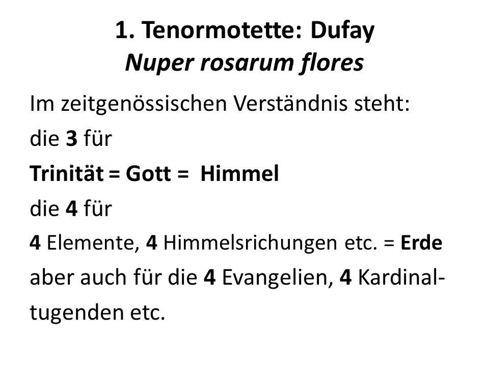 1. Tenormotette: Dufay Nuper rosarum flores Im zeitgenössischen Verständnis steht: die 3 für Trinität = Gott = Himmel die 4 für 4 Elemente, 4 Himmelsr