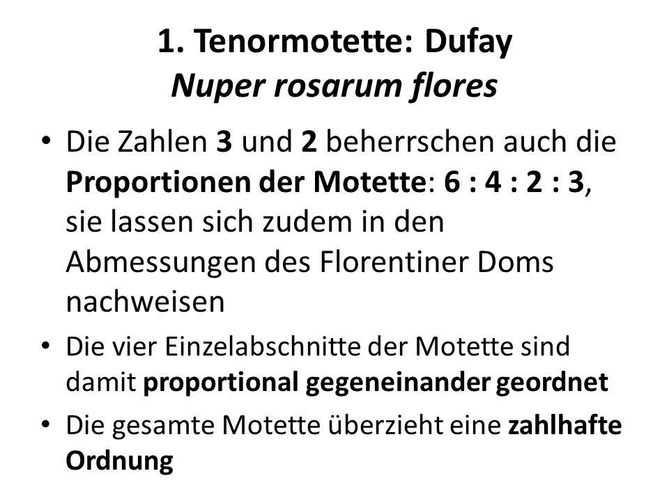 1. Tenormotette: Dufay Nuper rosarum flores Die Zahlen 3 und 2 beherrschen auch die Proportionen der Motette: 6 : 4 : 2 : 3, sie lassen sich zudem in