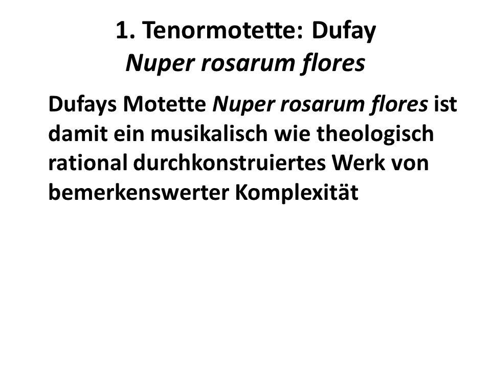 1. Tenormotette: Dufay Nuper rosarum flores Dufays Motette Nuper rosarum flores ist damit ein musikalisch wie theologisch rational durchkonstruiertes