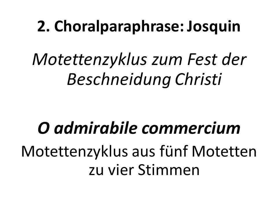 2. Choralparaphrase: Josquin Motettenzyklus zum Fest der Beschneidung Christi O admirabile commercium Motettenzyklus aus fünf Motetten zu vier Stimmen