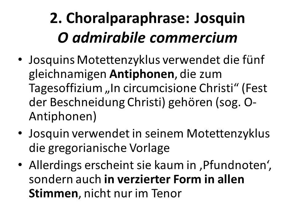 2. Choralparaphrase: Josquin O admirabile commercium Josquins Motettenzyklus verwendet die fünf gleichnamigen Antiphonen, die zum Tagesoffizium In cir