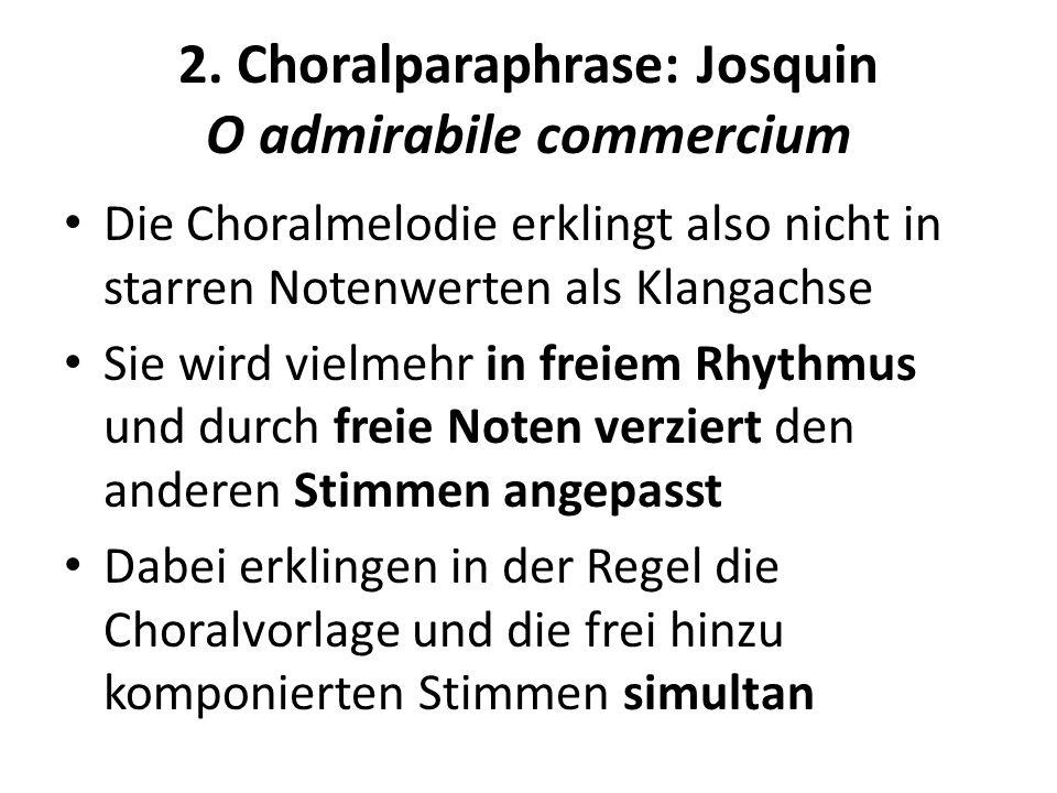 2. Choralparaphrase: Josquin O admirabile commercium Die Choralmelodie erklingt also nicht in starren Notenwerten als Klangachse Sie wird vielmehr in