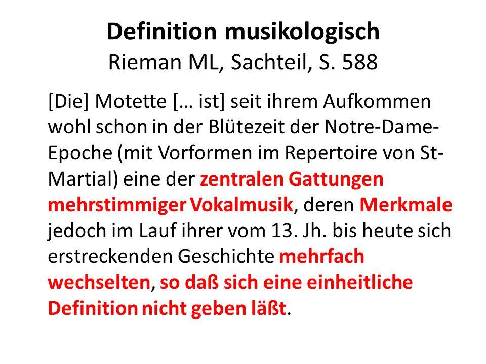 Definition musikologisch Rieman ML, Sachteil, S. 588 [Die] Motette [… ist] seit ihrem Aufkommen wohl schon in der Blütezeit der Notre-Dame- Epoche (mi