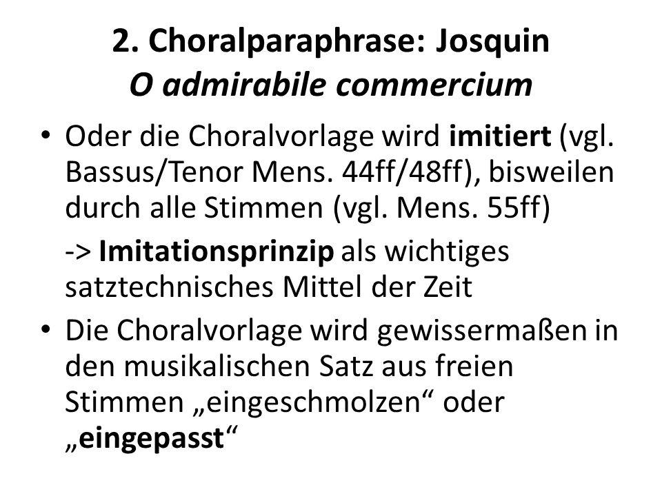 2. Choralparaphrase: Josquin O admirabile commercium Oder die Choralvorlage wird imitiert (vgl. Bassus/Tenor Mens. 44ff/48ff), bisweilen durch alle St